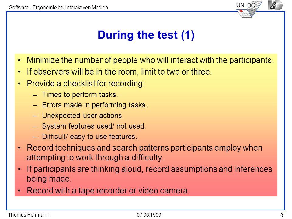 Thomas Herrmann Software - Ergonomie bei interaktiven Medien 07.06.1999 9 During the test (2) Do not interrupt participants unless absolutely necessary.