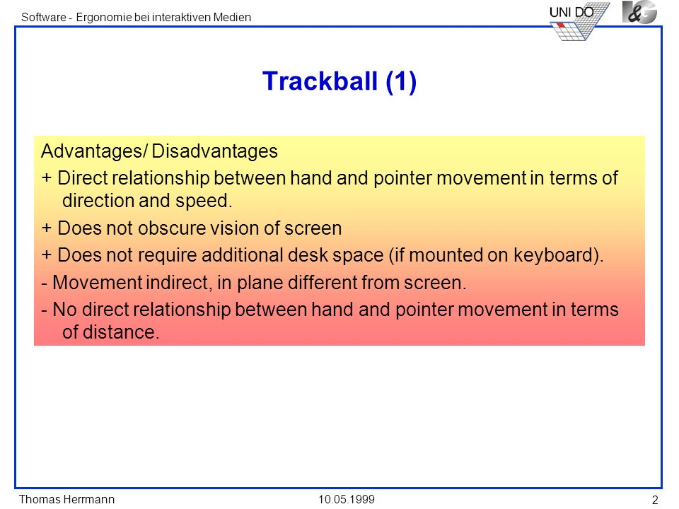 Thomas Herrmann Software - Ergonomie bei interaktiven Medien 10.05.1999 2 Trackball (1) Advantages/ Disadvantages + Direct relationship between hand and pointer movement in terms of direction and speed.