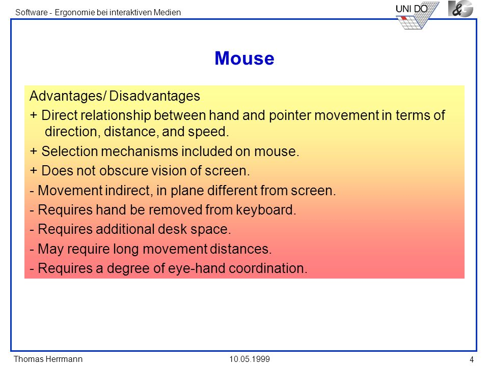 Thomas Herrmann Software - Ergonomie bei interaktiven Medien 10.05.1999 4 Mouse Advantages/ Disadvantages + Direct relationship between hand and pointer movement in terms of direction, distance, and speed.