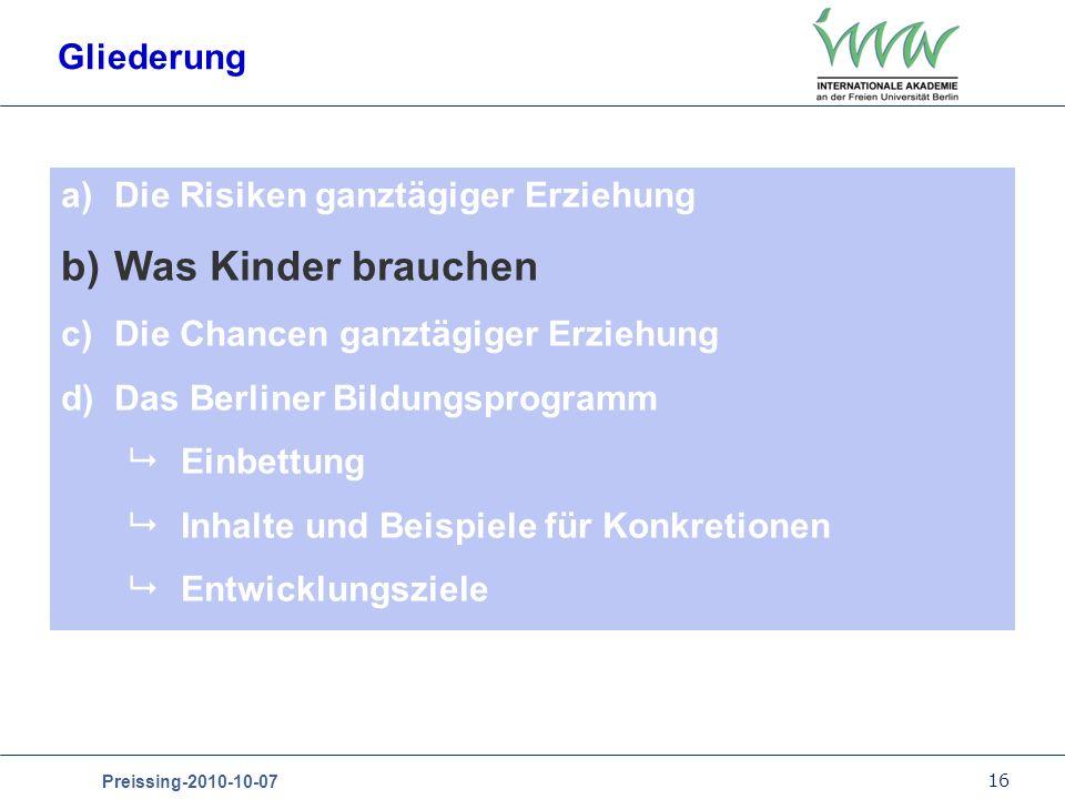 16 Preissing-2010-10-07 Gliederung a)Die Risiken ganztägiger Erziehung b)Was Kinder brauchen c)Die Chancen ganztägiger Erziehung d)Das Berliner Bildun