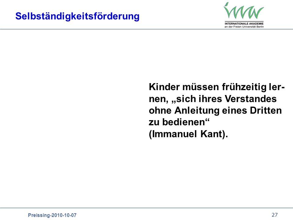 27 Preissing-2010-10-07 Selbständigkeitsförderung Kinder müssen frühzeitig ler- nen, sich ihres Verstandes ohne Anleitung eines Dritten zu bedienen (Immanuel Kant).