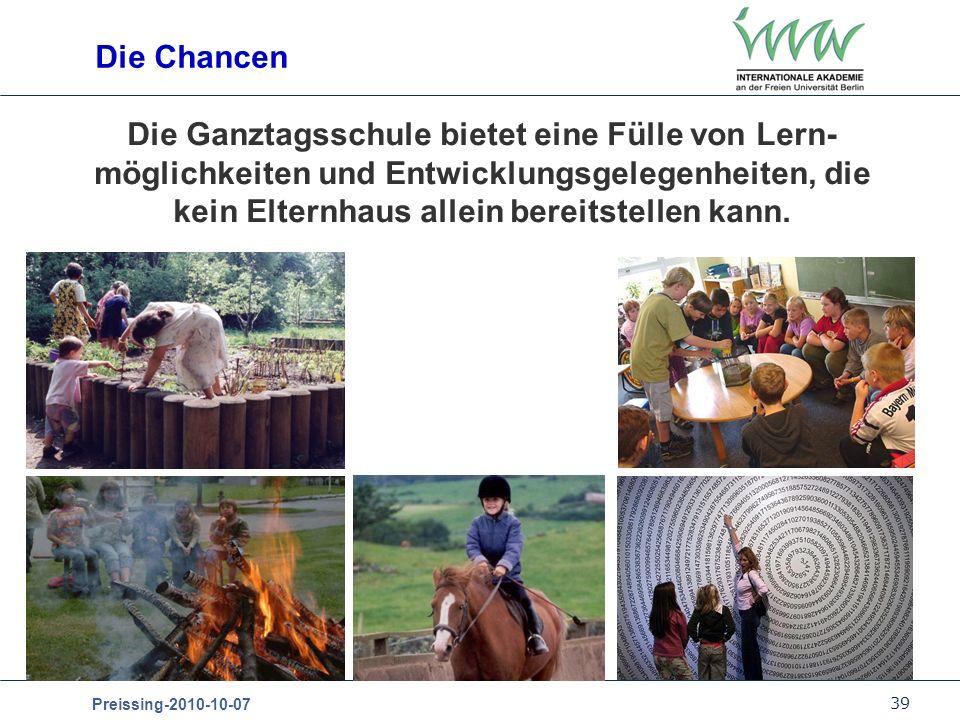 39 Preissing-2010-10-07 Die Chancen Die Ganztagsschule bietet eine Fülle von Lern- möglichkeiten und Entwicklungsgelegenheiten, die kein Elternhaus al
