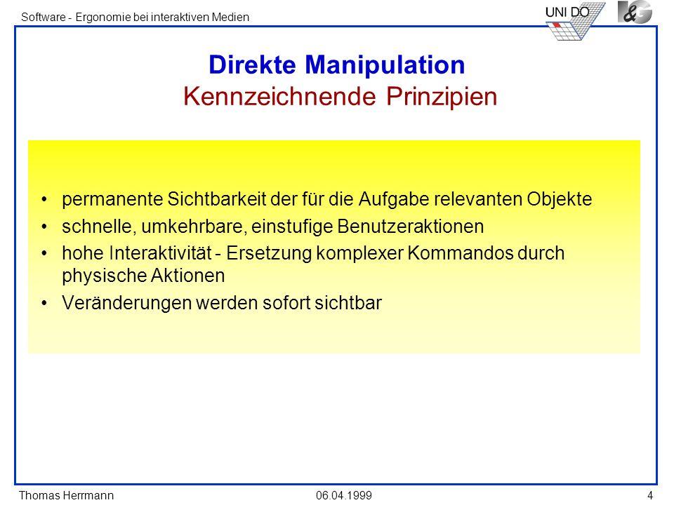 Thomas Herrmann Software - Ergonomie bei interaktiven Medien 06.04.19994 Direkte Manipulation Kennzeichnende Prinzipien permanente Sichtbarkeit der fü