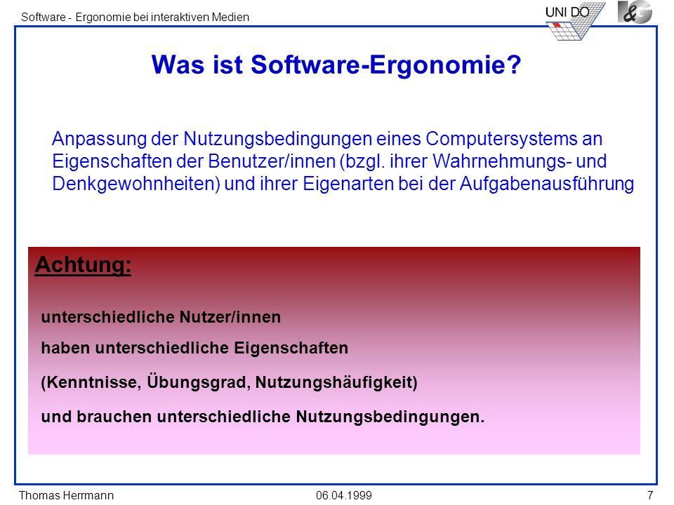 Thomas Herrmann Software - Ergonomie bei interaktiven Medien 06.04.19998 Ziele der Software-Ergonomie schnelle und sichere Ausführbarkeit der Aufgaben keine Beeinträchtigung der Gesundheit und des Wohlbefindens Förderung der Interessen und Fähigkeiten der Benutzer/innen