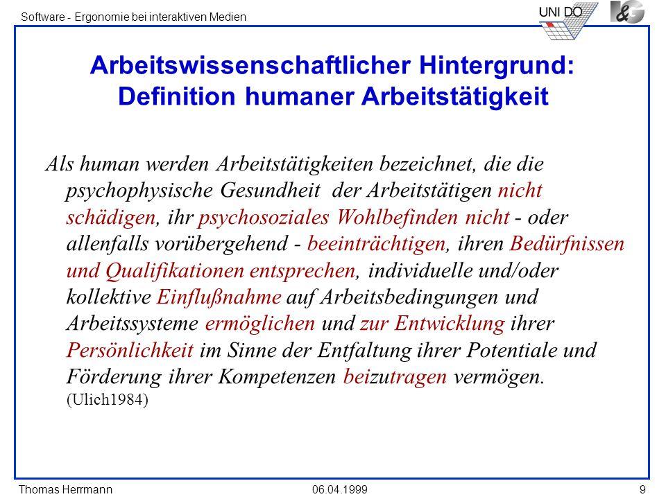 Thomas Herrmann Software - Ergonomie bei interaktiven Medien 06.04.199910 Arbeitspsychologische Bewertungskriterien Ausführbarkeit ErträglichkeitSchädigungslosigkeitSchädigungslosigkeit ZumutbarkeitBeeinträchtigungs-Beeinträchtigungsfreiheit freiheit ZufriedenheitPersönlichkeits-Persönlichkeits-förderlichkeit Zumutbarkeit (ROHMERT)(HACKER)(ULICH)