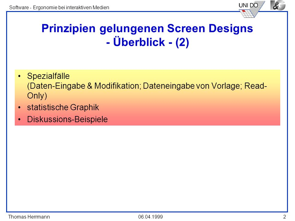 Thomas Herrmann Software - Ergonomie bei interaktiven Medien 06.04.1999 13 Proportion Create windows and groupings of data or text with aesthetical pleasing proportions Square 1:1 Square root of three 1:1.732 Double Square 1:2 Square-root of two 1:1.414 Golden rectangle 1:1.618