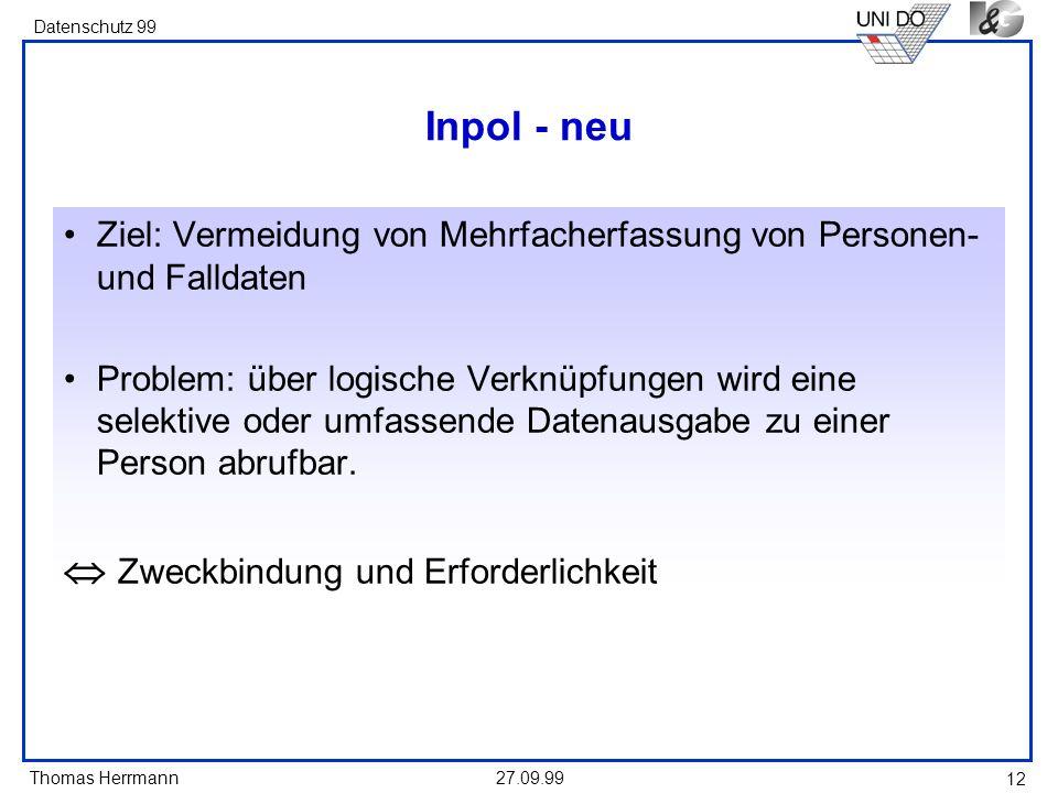 Thomas Herrmann Datenschutz 99 27.09.99 12 Inpol - neu Ziel: Vermeidung von Mehrfacherfassung von Personen- und Falldaten Problem: über logische Verkn