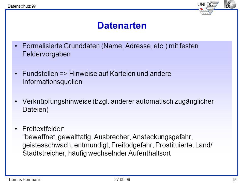 Thomas Herrmann Datenschutz 99 27.09.99 15 Datenarten Formalisierte Grunddaten (Name, Adresse, etc.) mit festen Feldervorgaben Fundstellen => Hinweise