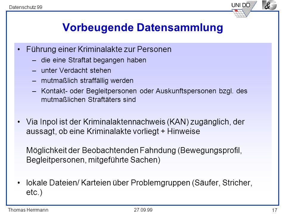 Thomas Herrmann Datenschutz 99 27.09.99 17 Vorbeugende Datensammlung Führung einer Kriminalakte zur Personen –die eine Straftat begangen haben –unter
