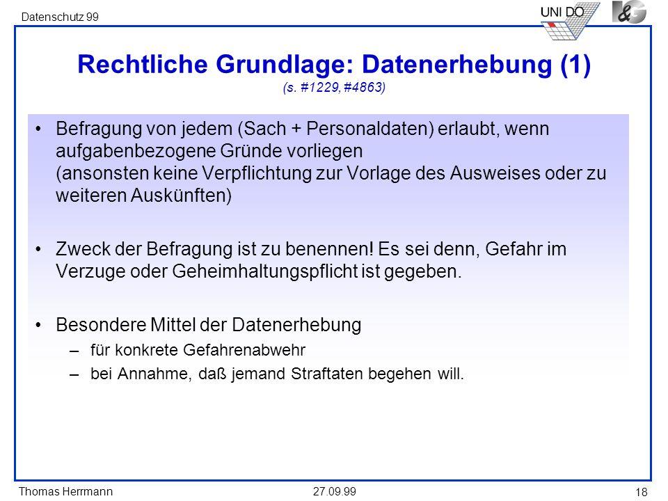 Thomas Herrmann Datenschutz 99 27.09.99 18 Rechtliche Grundlage: Datenerhebung (1) (s. #1229, #4863) Befragung von jedem (Sach + Personaldaten) erlaub