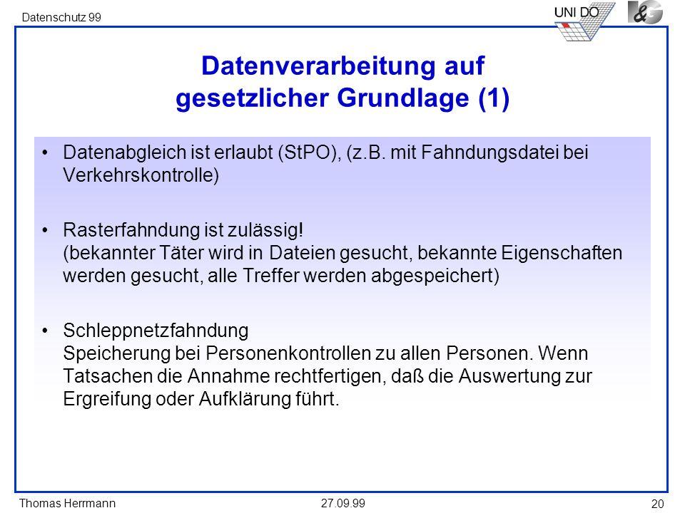 Thomas Herrmann Datenschutz 99 27.09.99 20 Datenverarbeitung auf gesetzlicher Grundlage (1) Datenabgleich ist erlaubt (StPO), (z.B. mit Fahndungsdatei