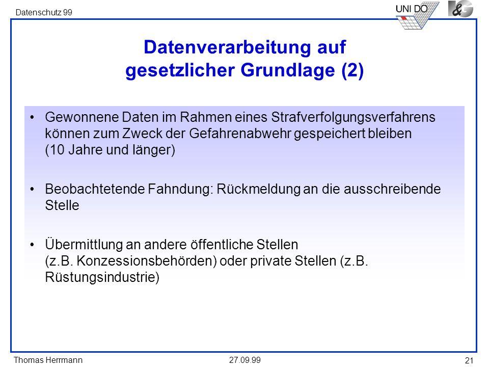 Thomas Herrmann Datenschutz 99 27.09.99 21 Datenverarbeitung auf gesetzlicher Grundlage (2) Gewonnene Daten im Rahmen eines Strafverfolgungsverfahrens