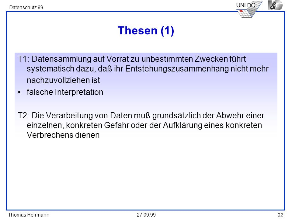 Thomas Herrmann Datenschutz 99 27.09.99 22 Thesen (1) T1: Datensammlung auf Vorrat zu unbestimmten Zwecken führt systematisch dazu, daß ihr Entstehung