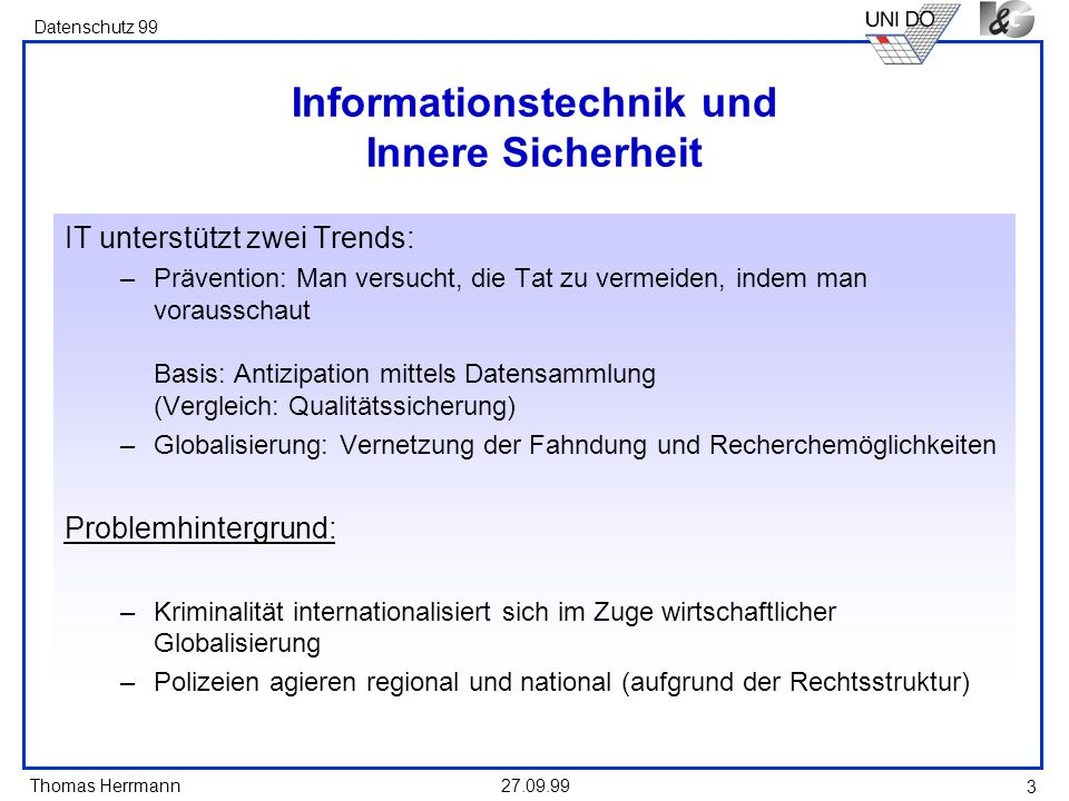 Thomas Herrmann Datenschutz 99 27.09.99 3 Informationstechnik und Innere Sicherheit IT unterstützt zwei Trends: –Prävention: Man versucht, die Tat zu