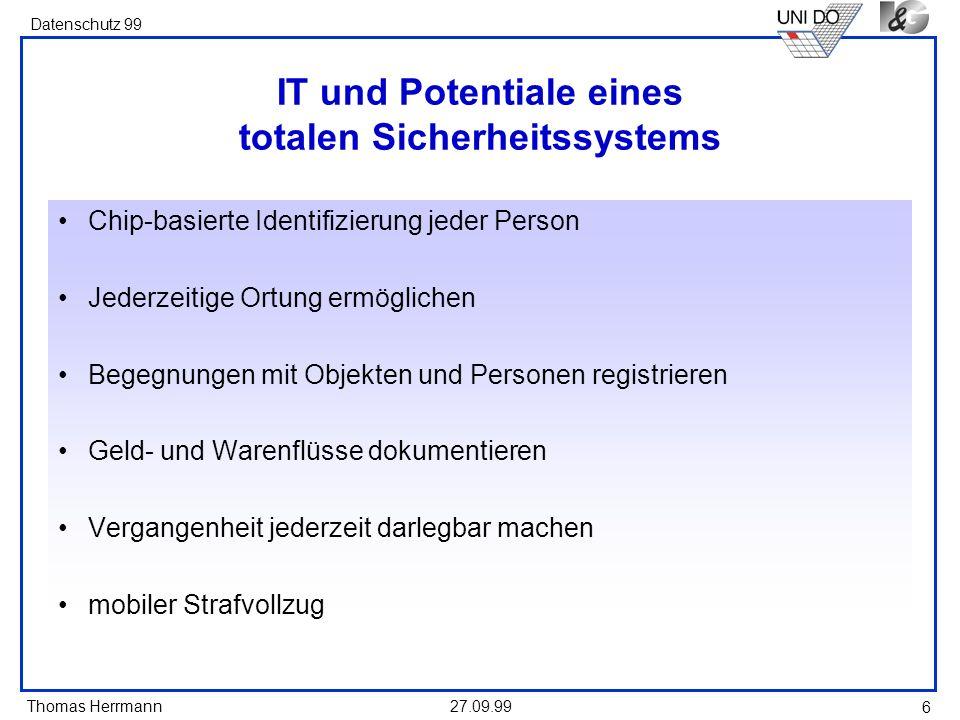 Thomas Herrmann Datenschutz 99 27.09.99 6 IT und Potentiale eines totalen Sicherheitssystems Chip-basierte Identifizierung jeder Person Jederzeitige O