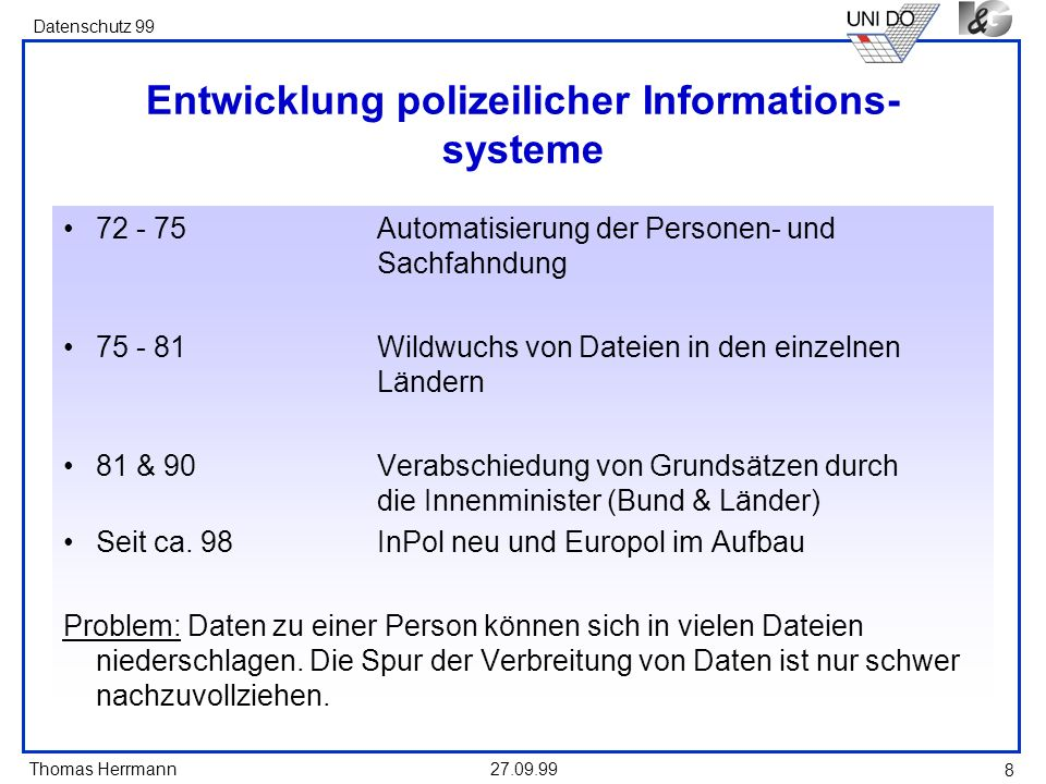 Thomas Herrmann Datenschutz 99 27.09.99 8 Entwicklung polizeilicher Informations- systeme 72 - 75Automatisierung der Personen- und Sachfahndung 75 - 8