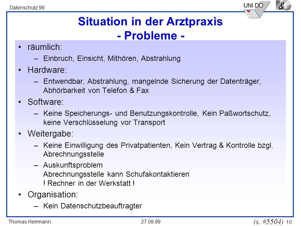 Thomas Herrmann Datenschutz 99 27.09.99 10 Situation in der Arztpraxis - Probleme - räumlich: –Einbruch, Einsicht, Mithören, Abstrahlung Hardware: –En