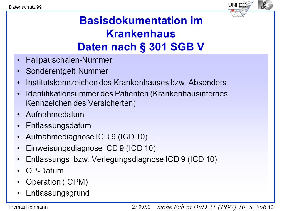 Thomas Herrmann Datenschutz 99 27.09.99 13 Basisdokumentation im Krankenhaus Daten nach § 301 SGB V Fallpauschalen-Nummer Sonderentgelt-Nummer Institu
