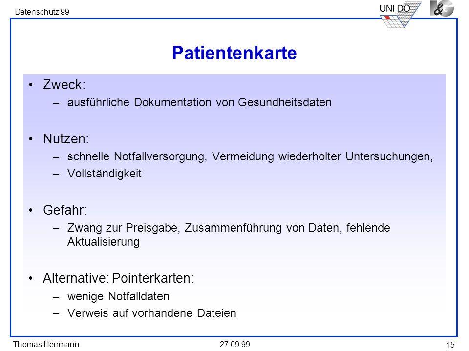 Thomas Herrmann Datenschutz 99 27.09.99 15 Patientenkarte Zweck: –ausführliche Dokumentation von Gesundheitsdaten Nutzen: –schnelle Notfallversorgung,
