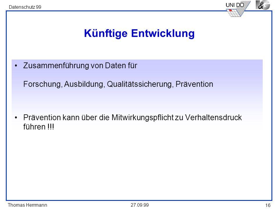 Thomas Herrmann Datenschutz 99 27.09.99 16 Künftige Entwicklung Zusammenführung von Daten für Forschung, Ausbildung, Qualitätssicherung, Prävention Pr