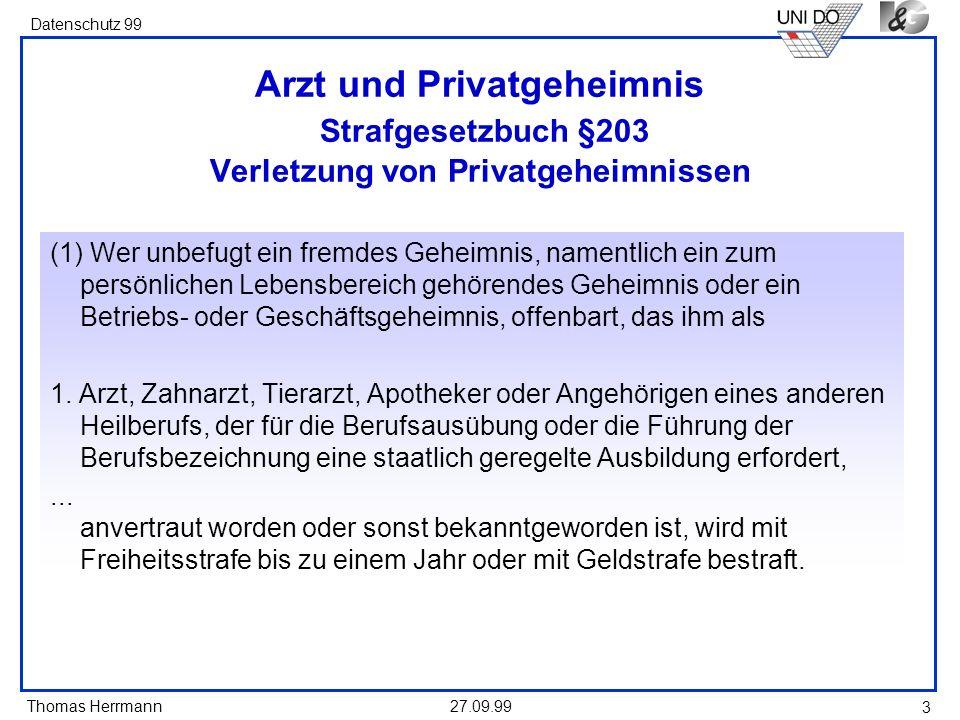 Thomas Herrmann Datenschutz 99 27.09.99 3 Arzt und Privatgeheimnis Strafgesetzbuch §203 Verletzung von Privatgeheimnissen (1) Wer unbefugt ein fremdes
