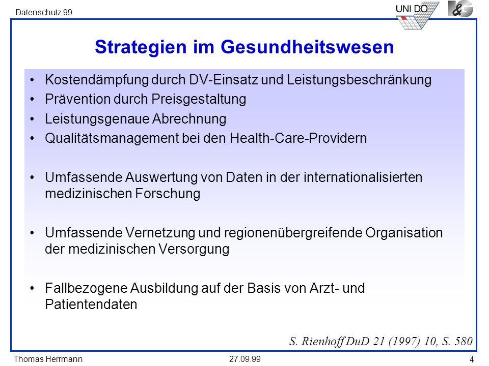 Thomas Herrmann Datenschutz 99 27.09.99 4 Strategien im Gesundheitswesen Kostendämpfung durch DV-Einsatz und Leistungsbeschränkung Prävention durch Pr
