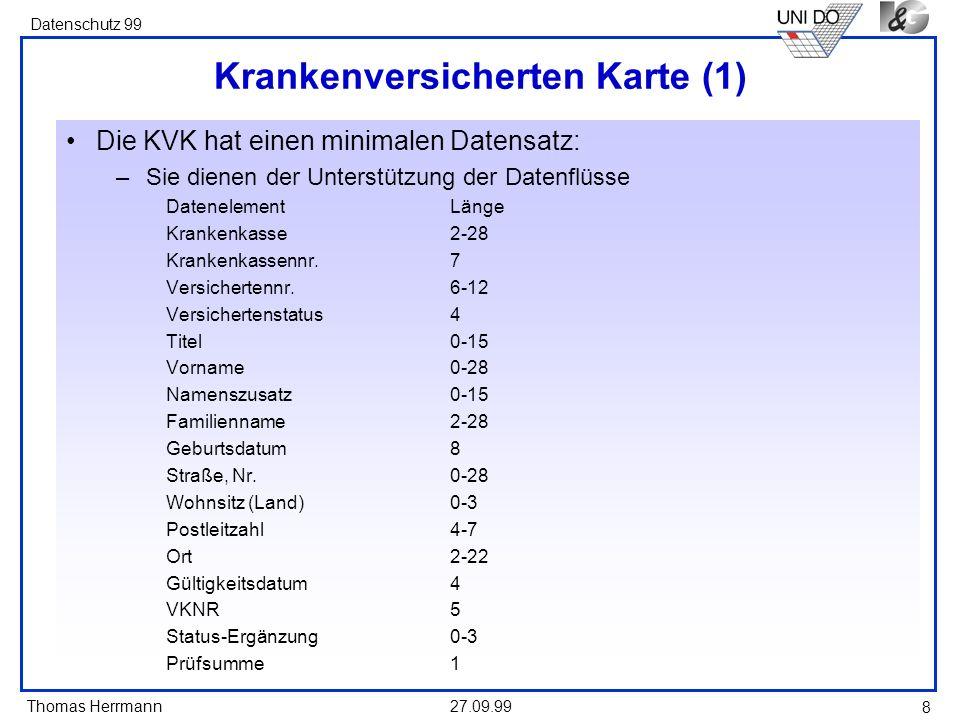 Thomas Herrmann Datenschutz 99 27.09.99 8 Krankenversicherten Karte (1) Die KVK hat einen minimalen Datensatz: –Sie dienen der Unterstützung der Daten
