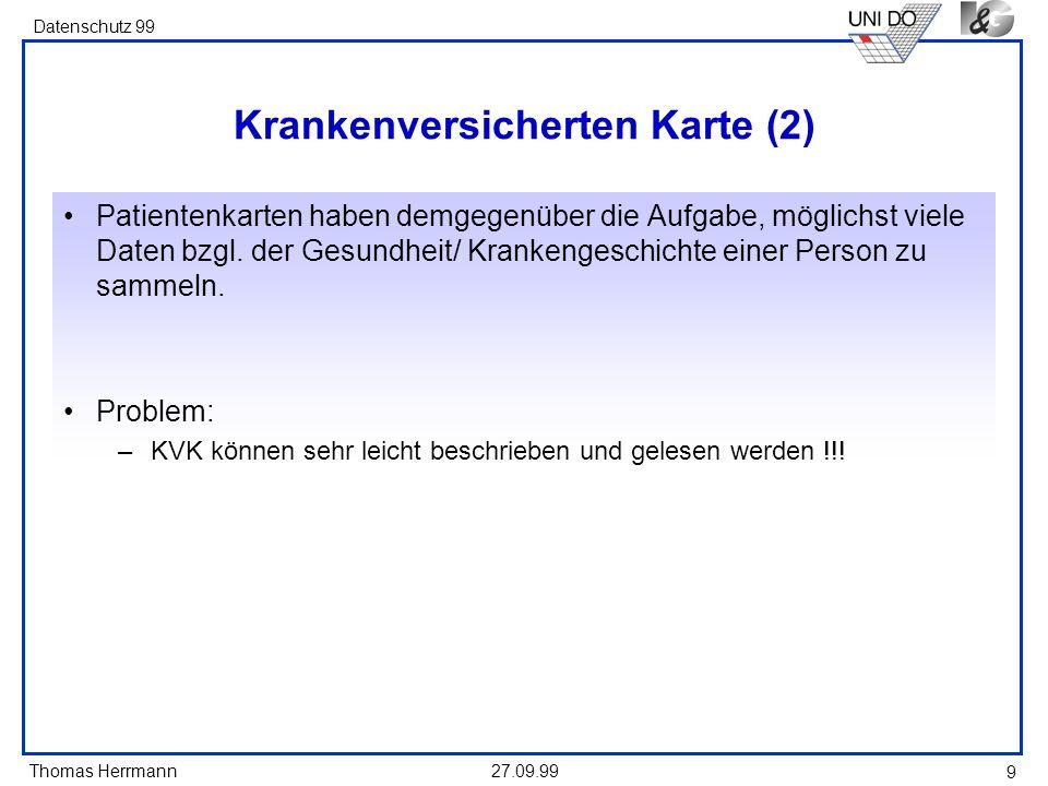Thomas Herrmann Datenschutz 99 27.09.99 9 Krankenversicherten Karte (2) Patientenkarten haben demgegenüber die Aufgabe, möglichst viele Daten bzgl. de