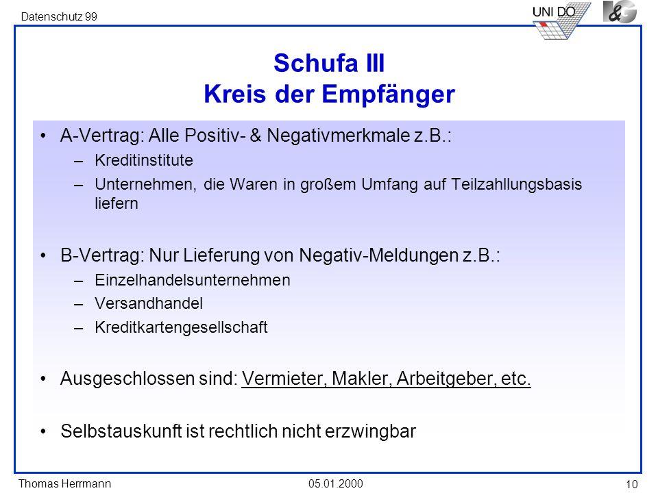 Thomas Herrmann Datenschutz 99 05.01.2000 10 Schufa III Kreis der Empfänger A-Vertrag: Alle Positiv- & Negativmerkmale z.B.: –Kreditinstitute –Unterne