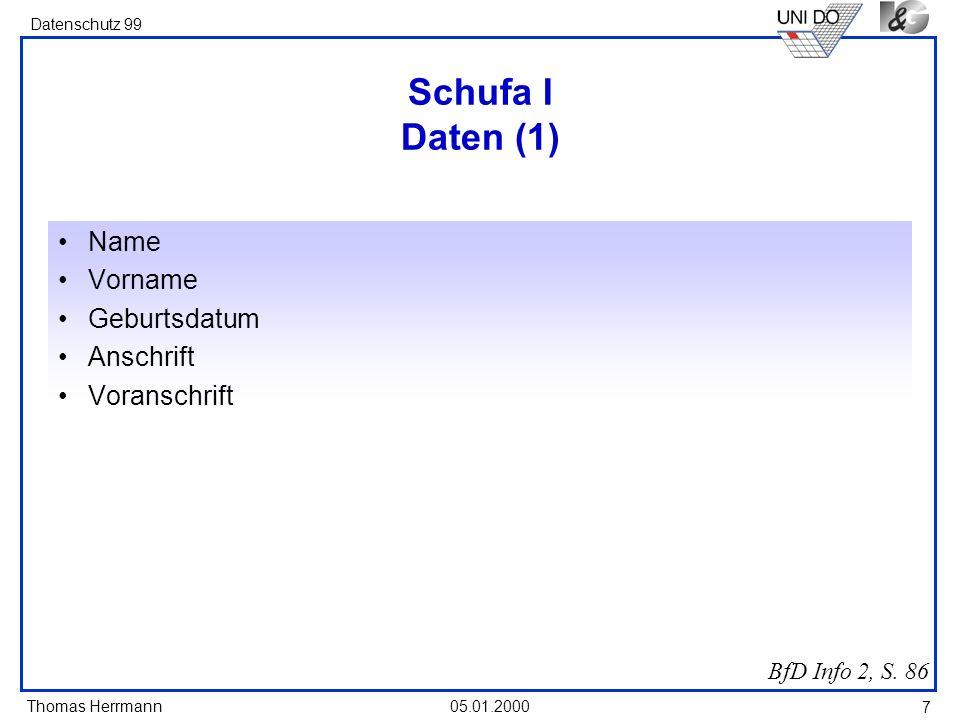 Thomas Herrmann Datenschutz 99 05.01.2000 7 Schufa I Daten (1) Name Vorname Geburtsdatum Anschrift Voranschrift BfD Info 2, S. 86