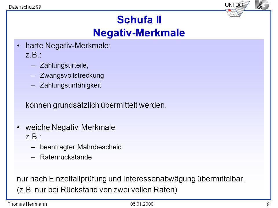 Thomas Herrmann Datenschutz 99 05.01.2000 9 Schufa II Negativ-Merkmale harte Negativ-Merkmale: z.B.: –Zahlungsurteile, –Zwangsvollstreckung –Zahlungsu