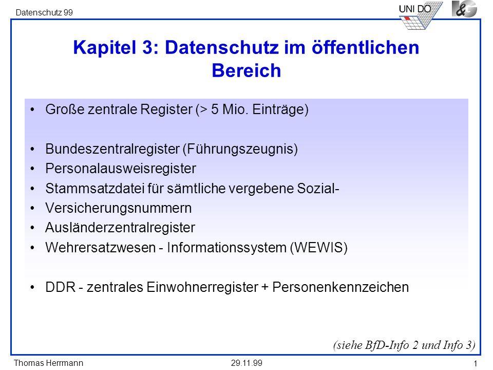 Thomas Herrmann Datenschutz 99 29.11.99 1 Kapitel 3: Datenschutz im öffentlichen Bereich Große zentrale Register (> 5 Mio. Einträge) Bundeszentralregi
