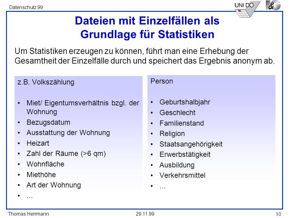 Thomas Herrmann Datenschutz 99 29.11.99 10 Dateien mit Einzelfällen als Grundlage für Statistiken z.B. Volkszählung Miet/ Eigentumsverhältnis bzgl. de