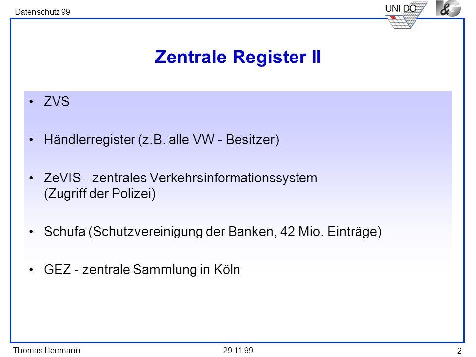 Thomas Herrmann Datenschutz 99 29.11.99 2 Zentrale Register II ZVS Händlerregister (z.B. alle VW - Besitzer) ZeVIS - zentrales Verkehrsinformationssys