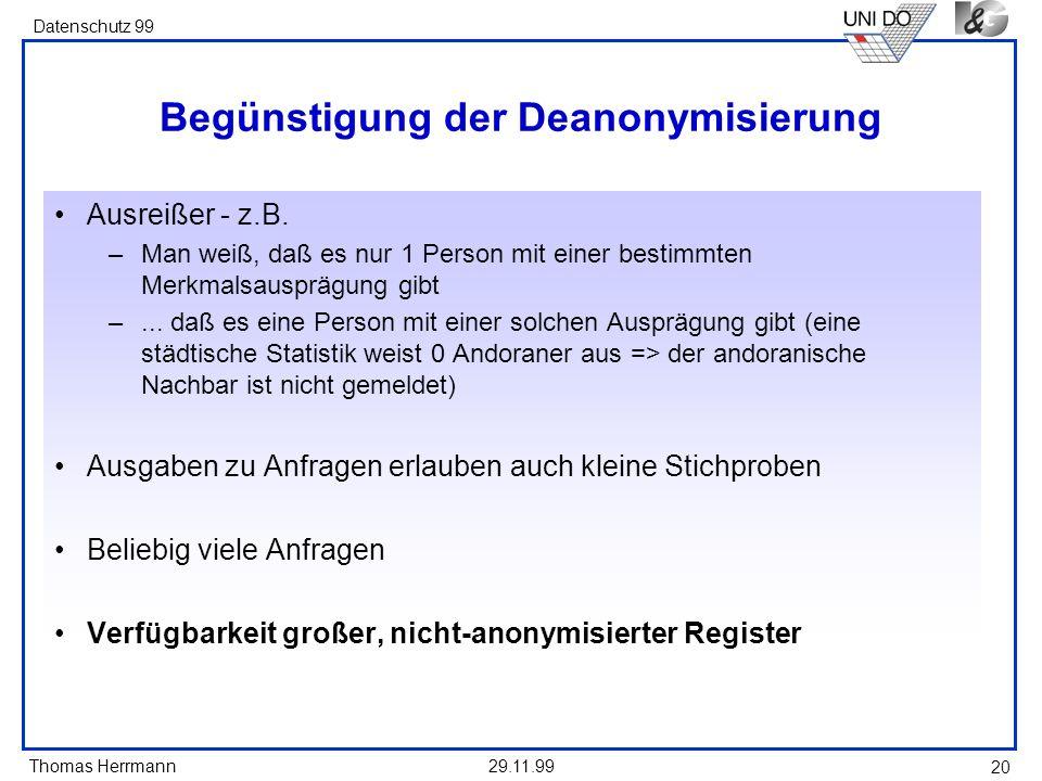 Thomas Herrmann Datenschutz 99 29.11.99 20 Begünstigung der Deanonymisierung Ausreißer - z.B. –Man weiß, daß es nur 1 Person mit einer bestimmten Merk