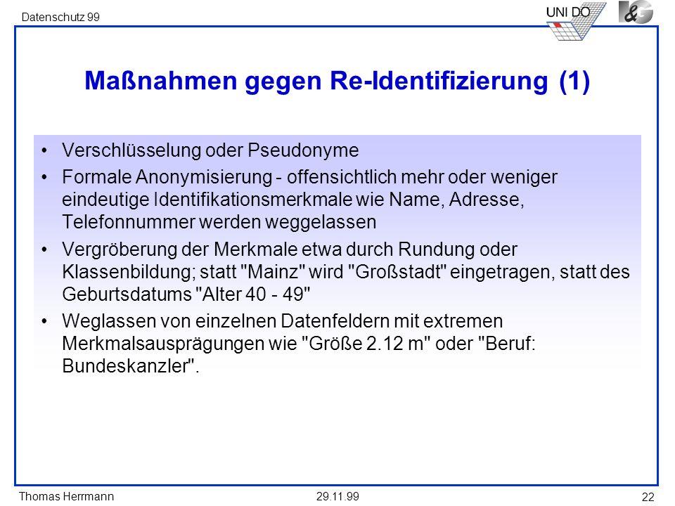 Thomas Herrmann Datenschutz 99 29.11.99 22 Maßnahmen gegen Re-Identifizierung (1) Verschlüsselung oder Pseudonyme Formale Anonymisierung - offensichtl