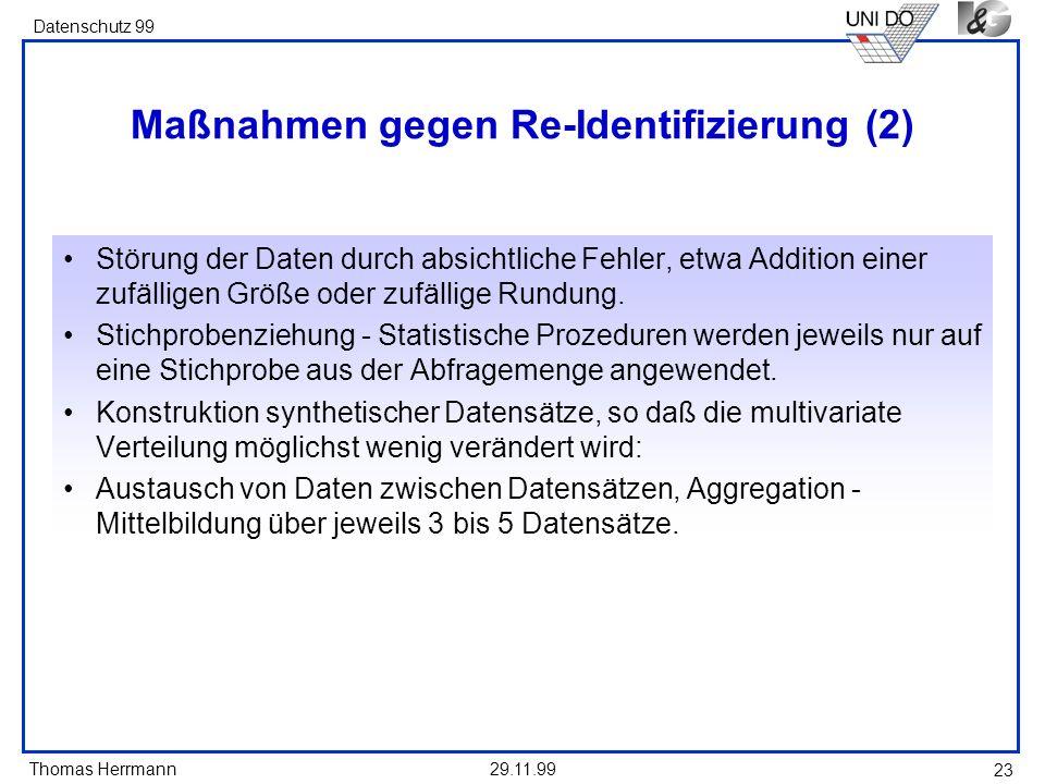 Thomas Herrmann Datenschutz 99 29.11.99 23 Maßnahmen gegen Re-Identifizierung (2) Störung der Daten durch absichtliche Fehler, etwa Addition einer zufälligen Größe oder zufällige Rundung.
