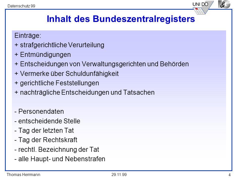 Thomas Herrmann Datenschutz 99 29.11.99 4 Inhalt des Bundeszentralregisters Einträge: + strafgerichtliche Verurteilung + Entmündigungen + Entscheidung