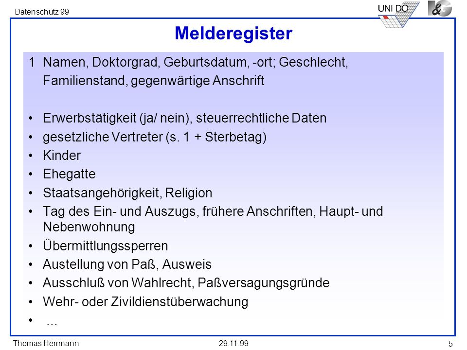 Thomas Herrmann Datenschutz 99 29.11.99 5 Melderegister 1Namen, Doktorgrad, Geburtsdatum, -ort; Geschlecht, Familienstand, gegenwärtige Anschrift Erwe