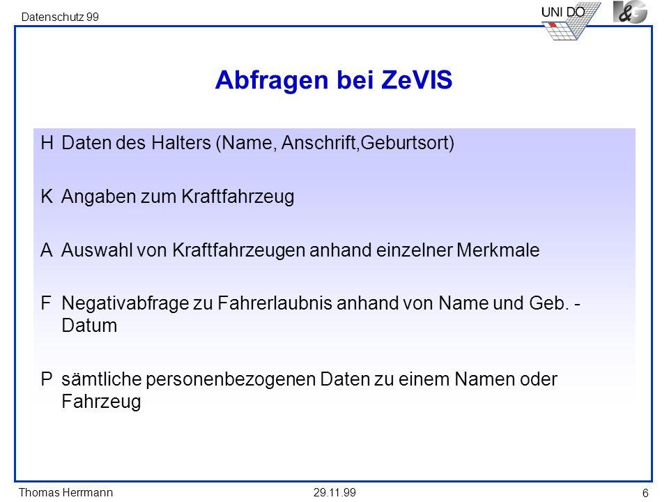 Thomas Herrmann Datenschutz 99 29.11.99 6 Abfragen bei ZeVIS HDaten des Halters (Name, Anschrift,Geburtsort) KAngaben zum Kraftfahrzeug AAuswahl von K