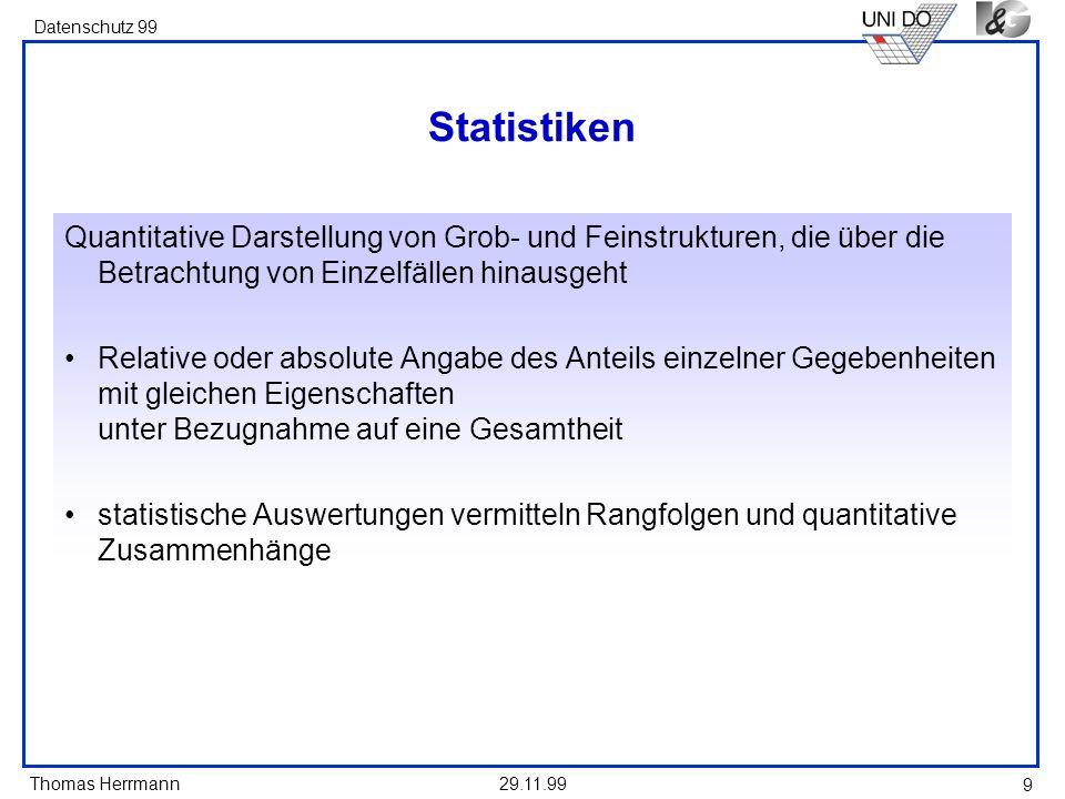 Thomas Herrmann Datenschutz 99 29.11.99 9 Statistiken Quantitative Darstellung von Grob- und Feinstrukturen, die über die Betrachtung von Einzelfällen hinausgeht Relative oder absolute Angabe des Anteils einzelner Gegebenheiten mit gleichen Eigenschaften unter Bezugnahme auf eine Gesamtheit statistische Auswertungen vermitteln Rangfolgen und quantitative Zusammenhänge