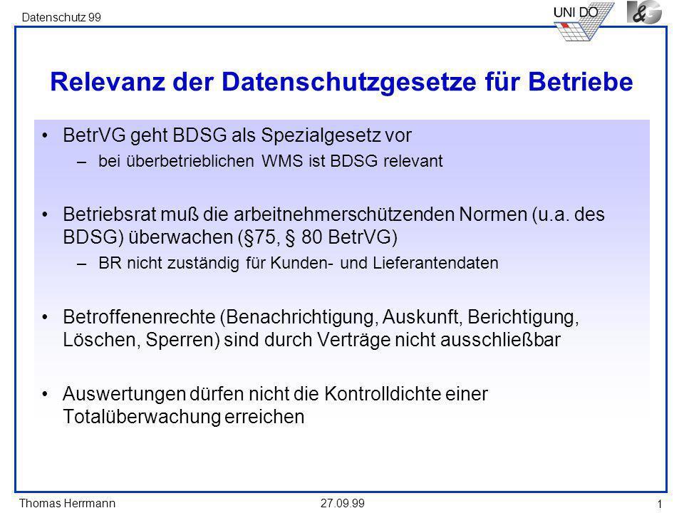 Thomas Herrmann Datenschutz 99 27.09.99 1 Relevanz der Datenschutzgesetze für Betriebe BetrVG geht BDSG als Spezialgesetz vor –bei überbetrieblichen WMS ist BDSG relevant Betriebsrat muß die arbeitnehmerschützenden Normen (u.a.