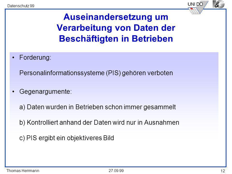 Thomas Herrmann Datenschutz 99 27.09.99 12 Auseinandersetzung um Verarbeitung von Daten der Beschäftigten in Betrieben Forderung: Personalinformationssysteme (PIS) gehören verboten Gegenargumente: a) Daten wurden in Betrieben schon immer gesammelt b) Kontrolliert anhand der Daten wird nur in Ausnahmen c) PIS ergibt ein objektiveres Bild