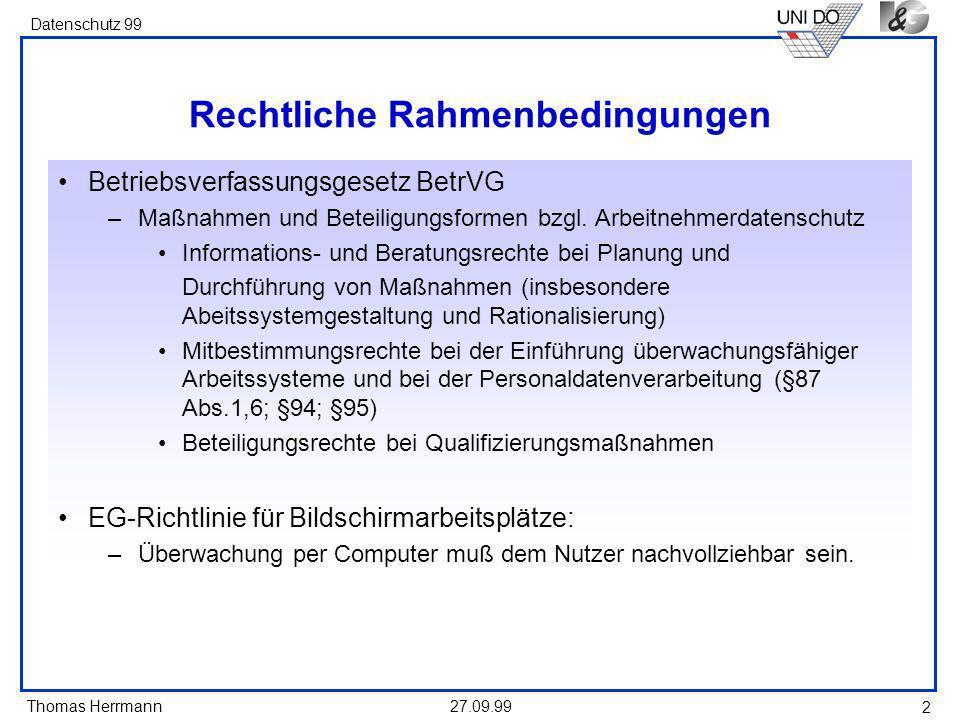 Thomas Herrmann Datenschutz 99 27.09.99 2 Rechtliche Rahmenbedingungen Betriebsverfassungsgesetz BetrVG –Maßnahmen und Beteiligungsformen bzgl.