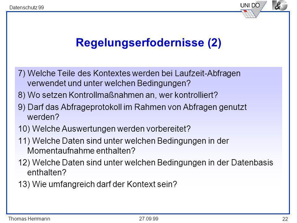 Thomas Herrmann Datenschutz 99 27.09.99 22 Regelungserfodernisse (2) 7) Welche Teile des Kontextes werden bei Laufzeit-Abfragen verwendet und unter welchen Bedingungen.