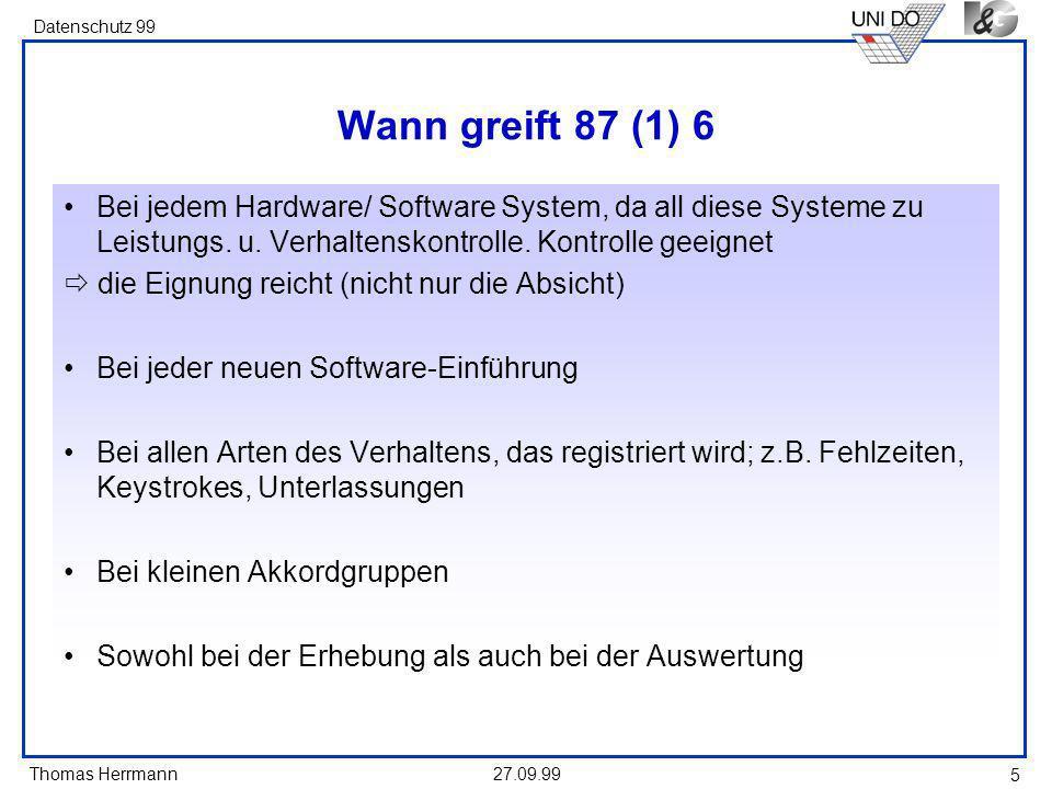 Thomas Herrmann Datenschutz 99 27.09.99 5 Wann greift 87 (1) 6 Bei jedem Hardware/ Software System, da all diese Systeme zu Leistungs.