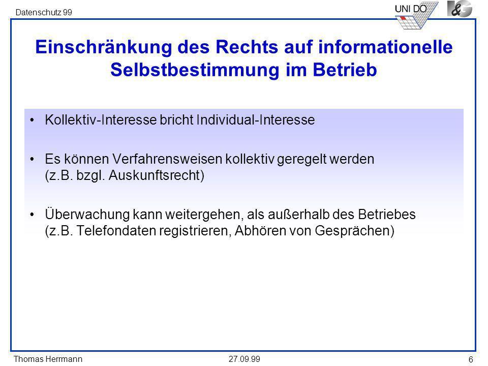 Thomas Herrmann Datenschutz 99 27.09.99 6 Einschränkung des Rechts auf informationelle Selbstbestimmung im Betrieb Kollektiv-Interesse bricht Individual-Interesse Es können Verfahrensweisen kollektiv geregelt werden (z.B.