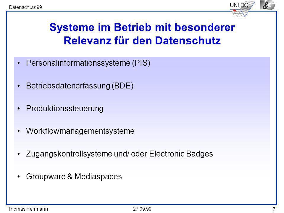 Thomas Herrmann Datenschutz 99 27.09.99 7 Systeme im Betrieb mit besonderer Relevanz für den Datenschutz Personalinformationssysteme (PIS) Betriebsdatenerfassung (BDE) Produktionssteuerung Workflowmanagementsysteme Zugangskontrollsysteme und/ oder Electronic Badges Groupware & Mediaspaces