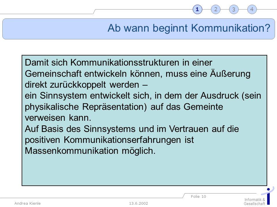 13.6.2002 Informatik & Gesellschaft Andrea Kienle Folie 10 2341 Ab wann beginnt Kommunikation? 1 Damit sich Kommunikationsstrukturen in einer Gemeinsc