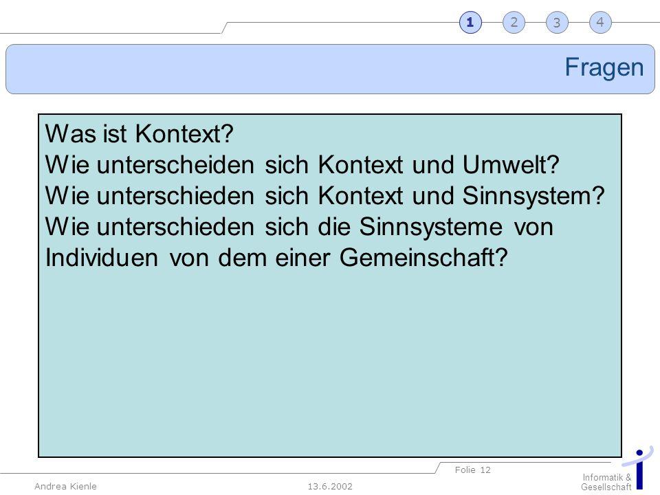 13.6.2002 Informatik & Gesellschaft Andrea Kienle Folie 12 2341 Fragen 1 Was ist Kontext? Wie unterscheiden sich Kontext und Umwelt? Wie unterschieden